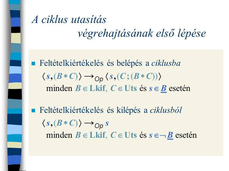 A feltételes utasítás végrehajtásának első lépése Feltételkiértékelés és belépés a then-ágba  s, (B  C 1  C 2 )  → Op  s, C 1  minden B  Lkif, C 1, C 2  Uts és s  B esetén Feltételkiértékelés és belépés az else-ágba  s, (B  C 1  C 2 )  → Op  s, C 2  minden B  Lkif, C 1, C 2  Uts és s  B esetén