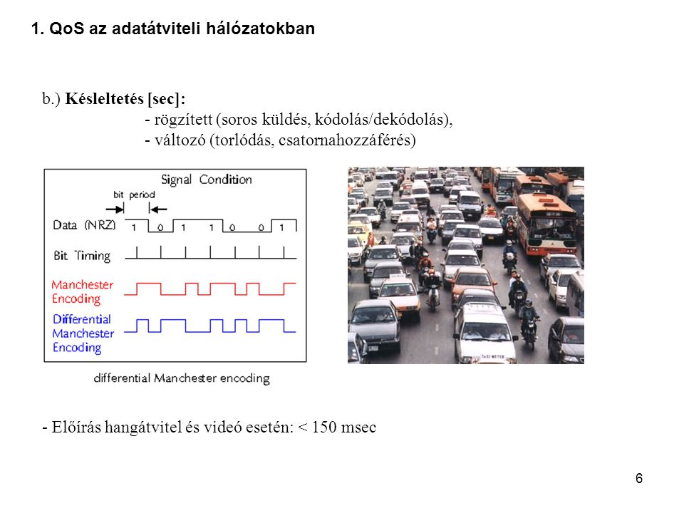 6 1. QoS az adatátviteli hálózatokban b.) Késleltetés [sec]: - rögzített (soros küldés, kódolás/dekódolás), - változó (torlódás, csatornahozzáférés) -