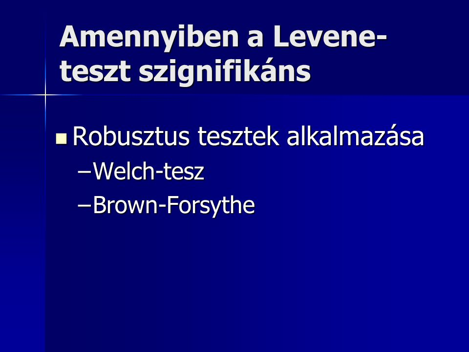 Amennyiben a Levene- teszt szignifikáns Robusztus tesztek alkalmazása Robusztus tesztek alkalmazása –Welch-tesz –Brown-Forsythe