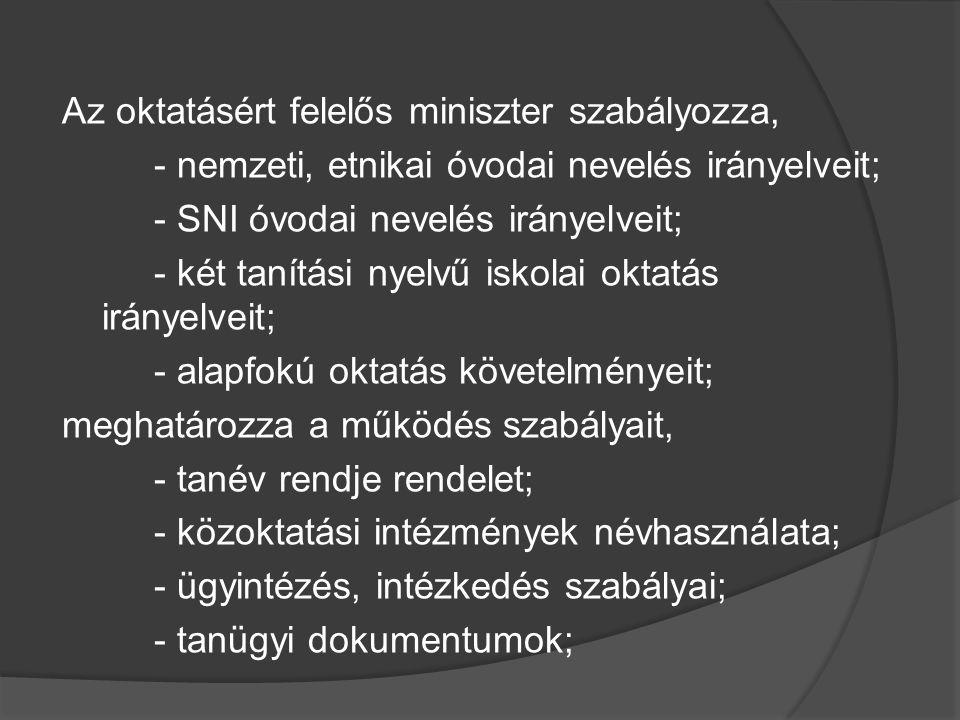 Az oktatásért felelős miniszter szabályozza, - nemzeti, etnikai óvodai nevelés irányelveit; - SNI óvodai nevelés irányelveit; - két tanítási nyelvű iskolai oktatás irányelveit; - alapfokú oktatás követelményeit; meghatározza a működés szabályait, - tanév rendje rendelet; - közoktatási intézmények névhasználata; - ügyintézés, intézkedés szabályai; - tanügyi dokumentumok;