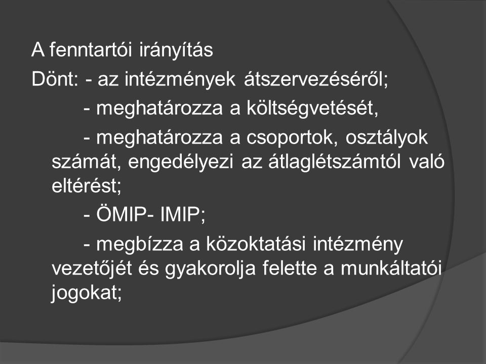A fenntartói irányítás Dönt: - az intézmények átszervezéséről; - meghatározza a költségvetését, - meghatározza a csoportok, osztályok számát, engedélyezi az átlaglétszámtól való eltérést; - ÖMIP- IMIP; - megbízza a közoktatási intézmény vezetőjét és gyakorolja felette a munkáltatói jogokat;