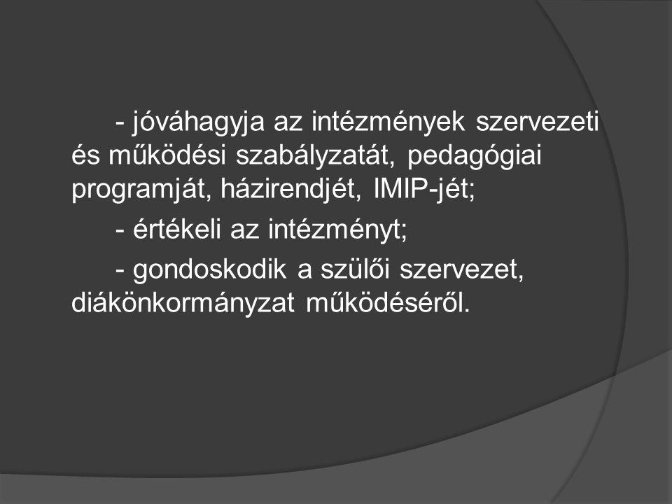 - jóváhagyja az intézmények szervezeti és működési szabályzatát, pedagógiai programját, házirendjét, IMIP-jét; - értékeli az intézményt; - gondoskodik a szülői szervezet, diákönkormányzat működéséről.