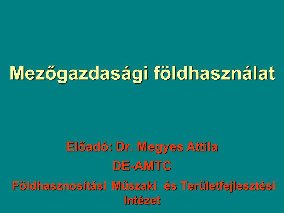 Mezőgazdasági földhasználat Előadó: Dr. Megyes Attila DE-AMTC Földhasznosítási Műszaki és Területfejlesztési Intézet Földhasznosítási Műszaki és Terül