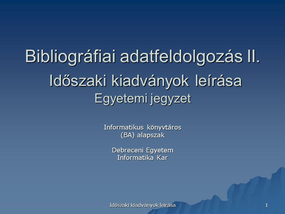 Időszaki kiadványok leírása 1 Bibliográfiai adatfeldolgozás II. Időszaki kiadványok leírása Egyetemi jegyzet Informatikus könyvtáros (BA) alapszak Deb