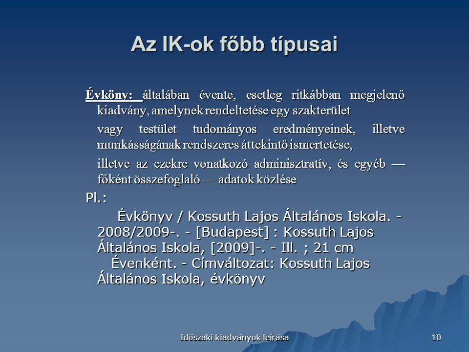 Időszaki kiadványok leírása 10 Az IK-ok főbb típusai Évköny: általában évente, esetleg ritkábban megjelenő kiadvány, amelynek rendeltetése egy szakterület vagy testület tudományos eredményeinek, illetve munkásságának rendszeres áttekintő ismertetése, illetve az ezekre vonatkozó adminisztratív, és egyéb — főként összefoglaló — adatok közlése Pl.: Évkönyv / Kossuth Lajos Általános Iskola.