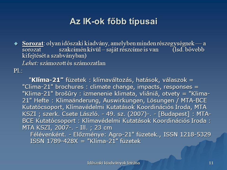 Időszaki kiadványok leírása 11 Az IK-ok főbb típusai  Sorozat: olyan időszaki kiadvány, amelyben minden részegységnek — a sorozat szakcímén kívül – saját részcíme is van(lsd.