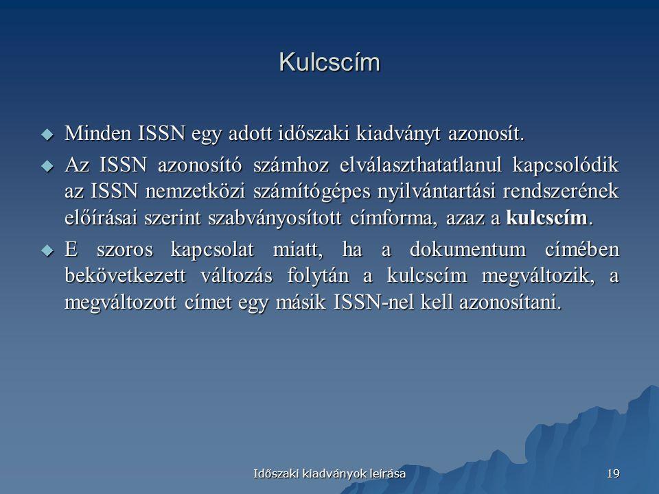 Időszaki kiadványok leírása 19 Kulcscím  Minden ISSN egy adott időszaki kiadványt azonosít.  Az ISSN azonosító számhoz elválaszthatatlanul kapcsolód