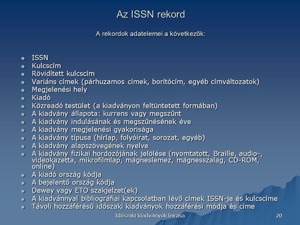 Időszaki kiadványok leírása 20 Az ISSN rekord A rekordok adatelemei a következők:  ISSN  Kulcscím  Rövidített kulcscím  Variáns címek (párhuzamos