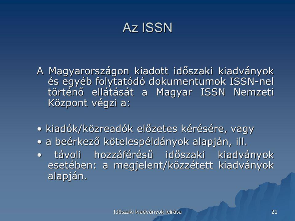 Időszaki kiadványok leírása 21 A Magyarországon kiadott időszaki kiadványok és egyéb folytatódó dokumentumok ISSN-nel történő ellátását a Magyar ISSN Nemzeti Központ végzi a: kiadók/közreadók előzetes kérésére, vagy kiadók/közreadók előzetes kérésére, vagy a beérkező kötelespéldányok alapján, ill.