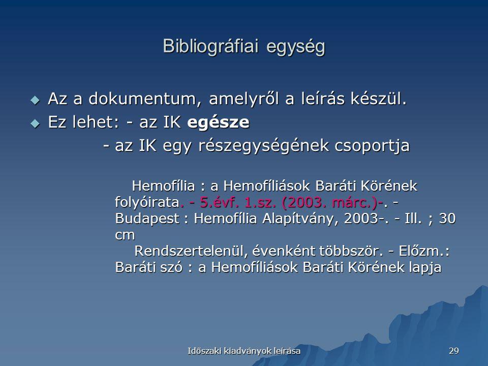 Időszaki kiadványok leírása 29 Bibliográfiai egység  Az a dokumentum, amelyről a leírás készül.  Ez lehet: - az IK egésze -az IK egy részegységének