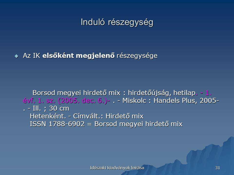 Időszaki kiadványok leírása 31 Induló részegység  Az IK elsőként megjelenő részegysége Borsod megyei hirdető mix : hirdetőújság, hetilap. - 1. évf. 1