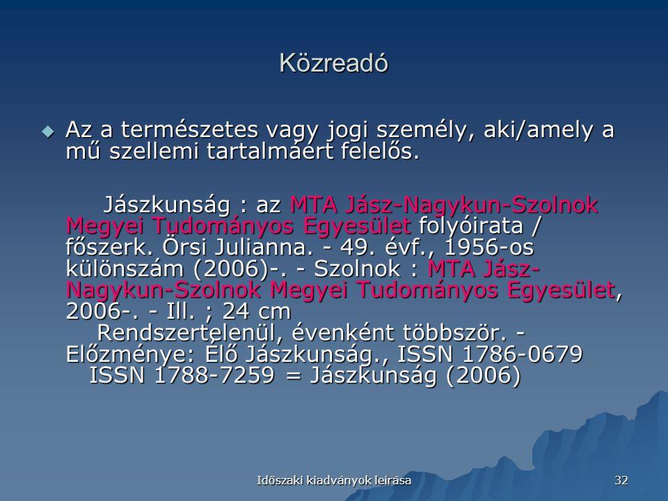 Időszaki kiadványok leírása 32 Közreadó  Az a természetes vagy jogi személy, aki/amely a mű szellemi tartalmáért felelős. Jászkunság : az MTA Jász-Na