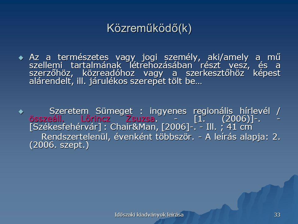 Időszaki kiadványok leírása 33 Közreműködő(k)  Az a természetes vagy jogi személy, aki/amely a mű szellemi tartalmának létrehozásában részt vesz, és