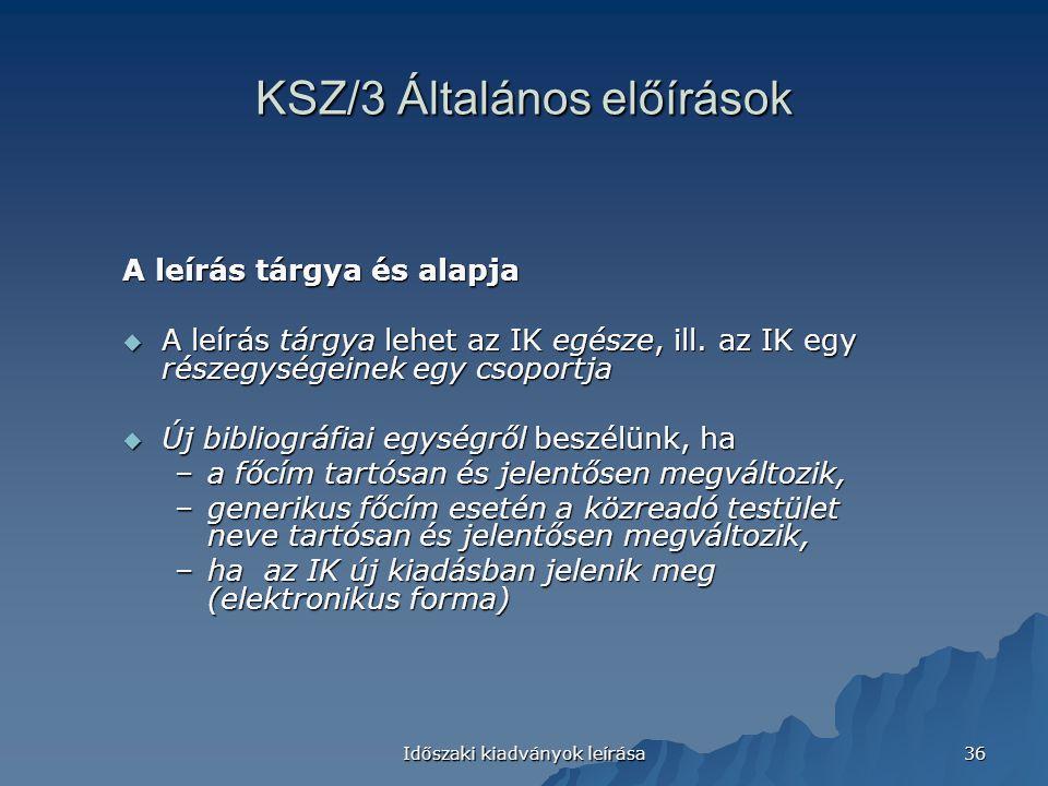Időszaki kiadványok leírása 36 KSZ/3 Általános előírások A leírás tárgya és alapja  A leírás tárgya lehet az IK egésze, ill.