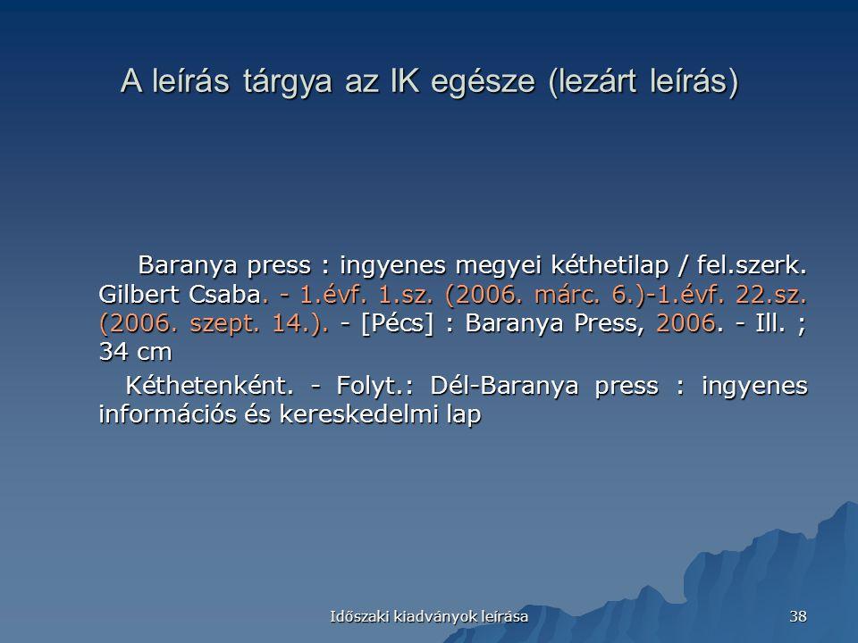 Időszaki kiadványok leírása 38 A leírás tárgya az IK egésze (lezárt leírás) Baranya press : ingyenes megyei kéthetilap / fel.szerk. Gilbert Csaba. - 1