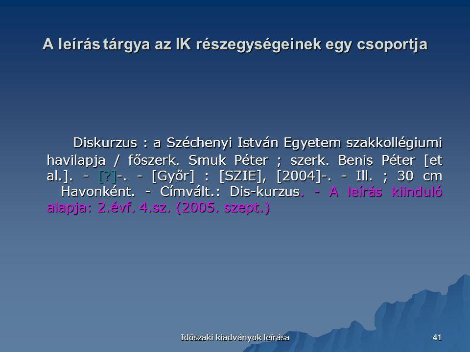 Időszaki kiadványok leírása 41 A leírás tárgya az IK részegységeinek egy csoportja Diskurzus : a Széchenyi István Egyetem szakkollégiumi havilapja / főszerk.