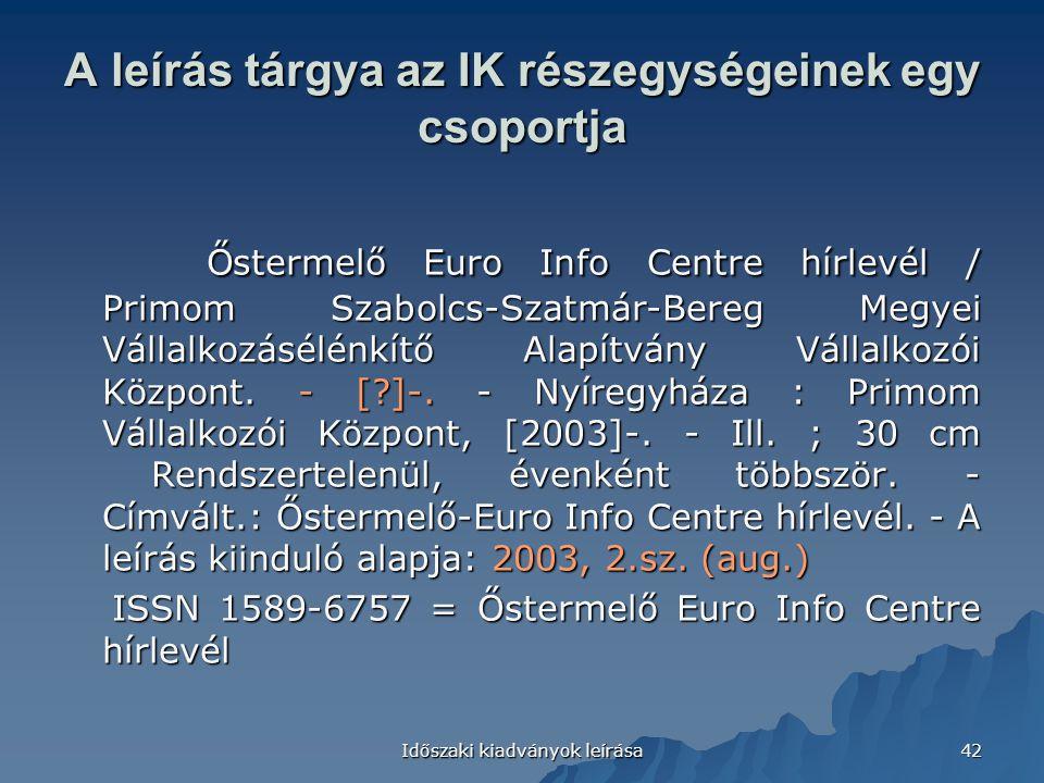 Időszaki kiadványok leírása 42 A leírás tárgya az IK részegységeinek egy csoportja Őstermelő Euro Info Centre hírlevél / Primom Szabolcs-Szatmár-Bereg Megyei Vállalkozásélénkítő Alapítvány Vállalkozói Központ.