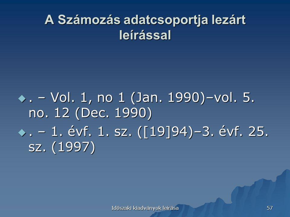 Időszaki kiadványok leírása 57 A Számozás adatcsoportja lezárt leírással . – Vol. 1, no 1 (Jan. 1990)–vol. 5. no. 12 (Dec. 1990) . – 1. évf. 1. sz.