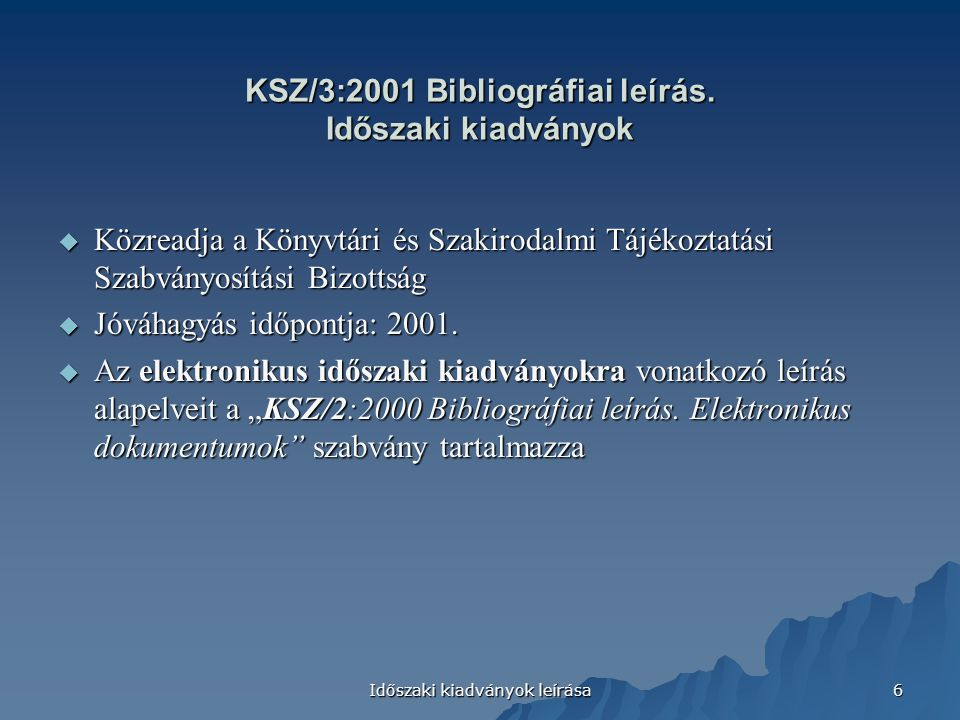 Időszaki kiadványok leírása 6 KSZ/3:2001 Bibliográfiai leírás. Időszaki kiadványok  Közreadja a Könyvtári és Szakirodalmi Tájékoztatási Szabványosítá