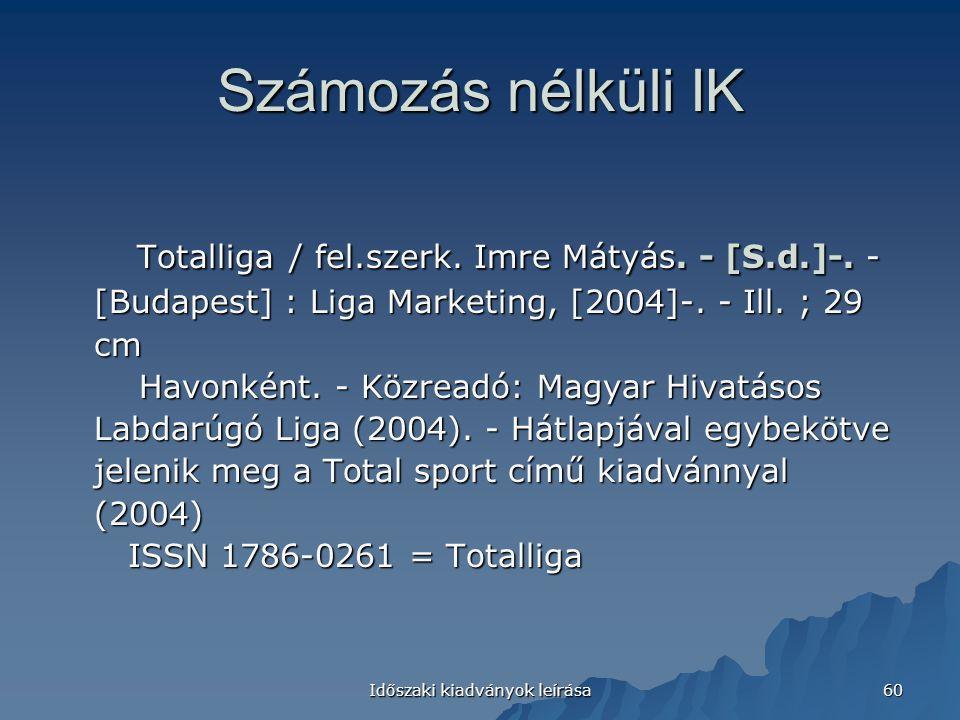 Időszaki kiadványok leírása 60 Számozás nélküli IK Totalliga / fel.szerk. Imre Mátyás. - [S.d.]-. - [Budapest] : Liga Marketing, [2004]-. - Ill. ; 29