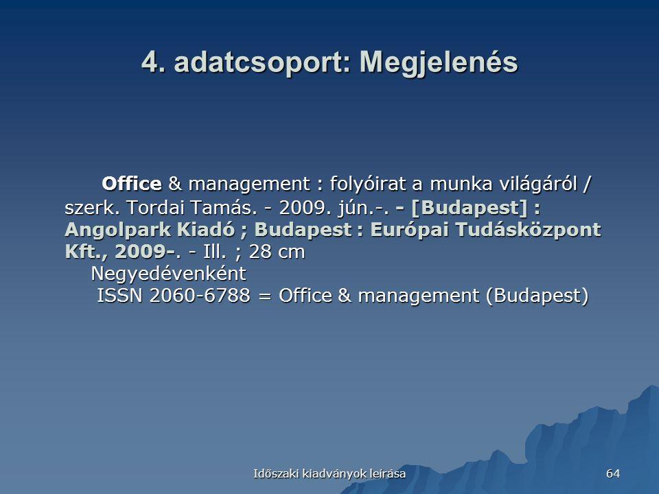 Időszaki kiadványok leírása 64 4. adatcsoport: Megjelenés Office & management : folyóirat a munka világáról / szerk. Tordai Tamás. - 2009. jún.-. - [B