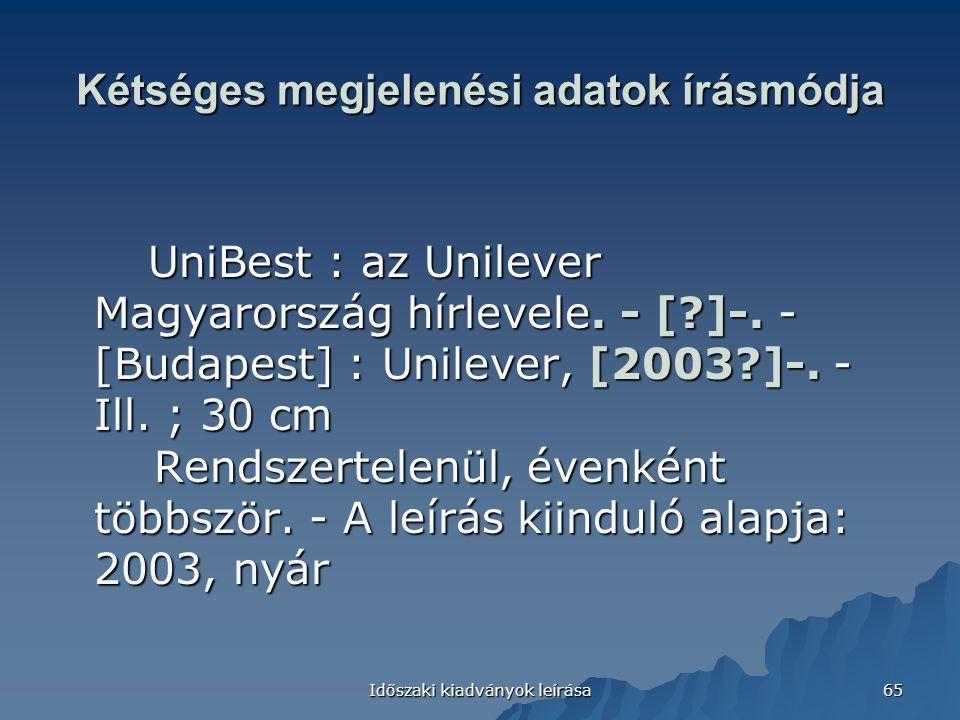Időszaki kiadványok leírása 65 Kétséges megjelenési adatok írásmódja UniBest : az Unilever Magyarország hírlevele. - [?]-. - [Budapest] : Unilever, [2
