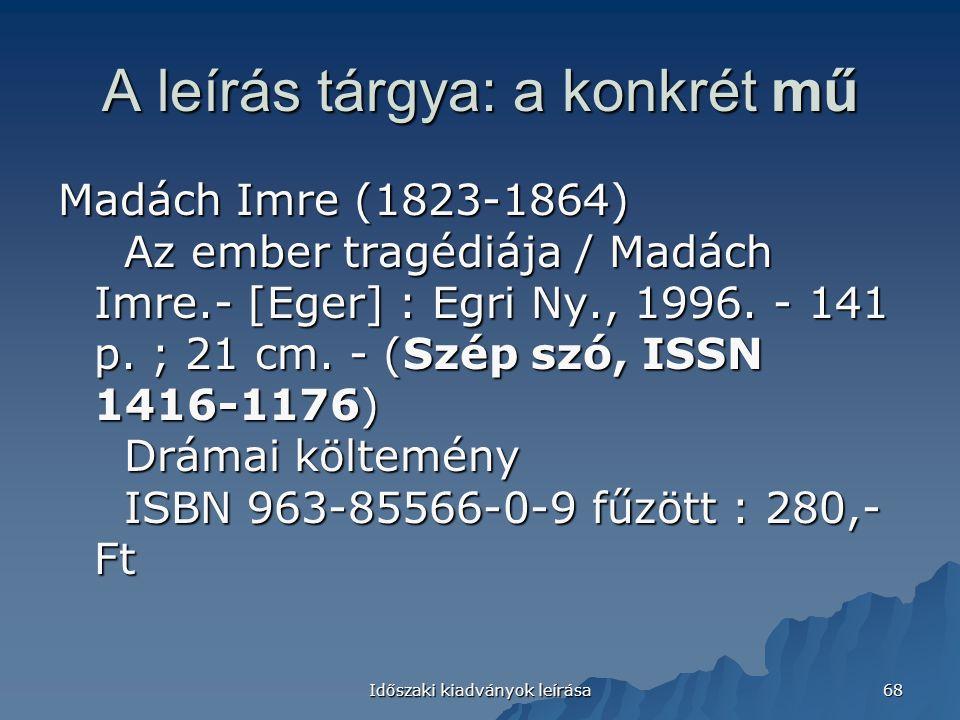 Időszaki kiadványok leírása 68 A leírás tárgya: a konkrét mű Madách Imre (1823-1864) Az ember tragédiája / Madách Imre.- [Eger] : Egri Ny., 1996.
