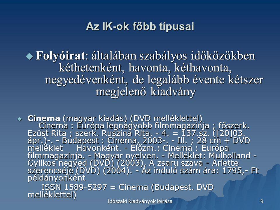 Időszaki kiadványok leírása 9 Az IK-ok főbb típusai  Folyóirat: általában szabályos időközökben kéthetenként, havonta, kéthavonta, negyedévenként, de legalább évente kétszer megjelenő kiadvány  Cinema (magyar kiadás) (DVD melléklettel) Cinema : Európa legnagyobb filmmagazinja ; főszerk.
