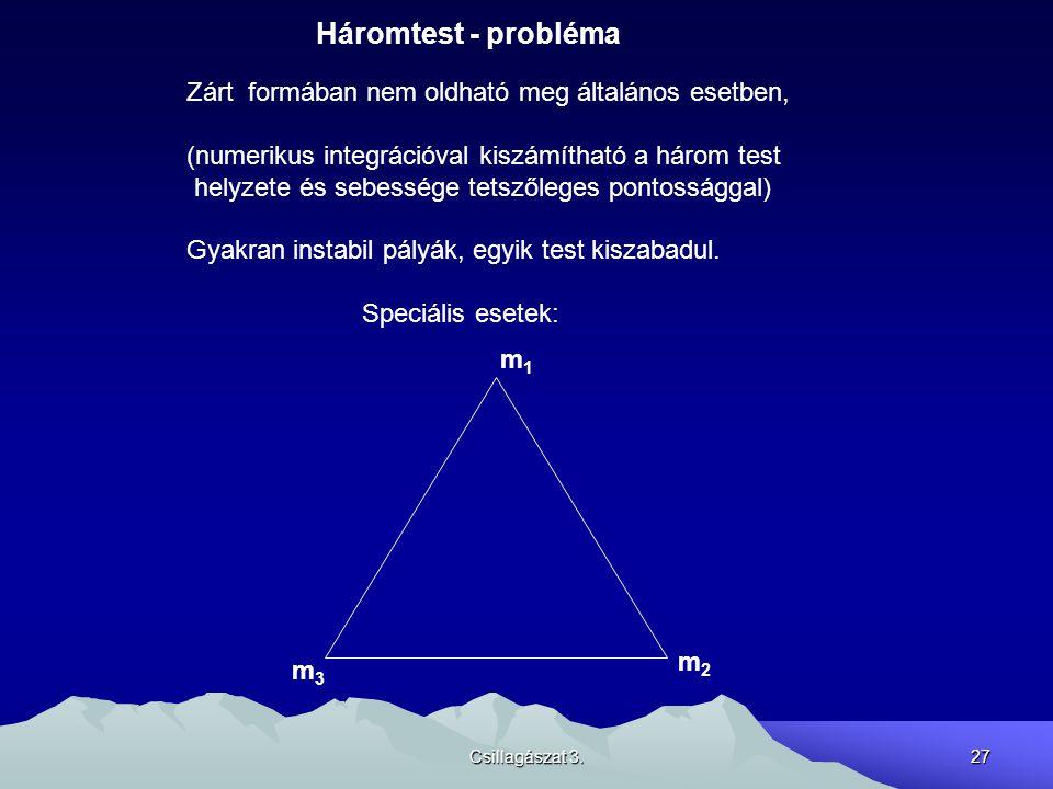 Csillagászat 3.27 Háromtest - probléma Zárt formában nem oldható meg általános esetben, (numerikus integrációval kiszámítható a három test helyzete és
