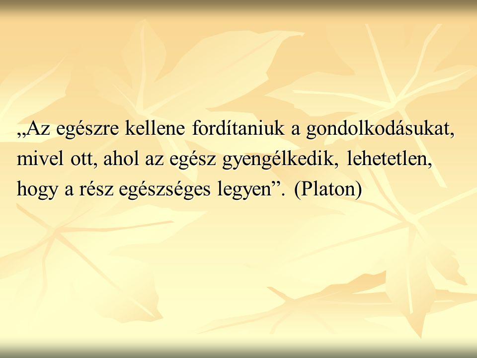 """""""Az egészre kellene fordítaniuk a gondolkodásukat, mivel ott, ahol az egész gyengélkedik, lehetetlen, hogy a rész egészséges legyen"""". (Platon)"""