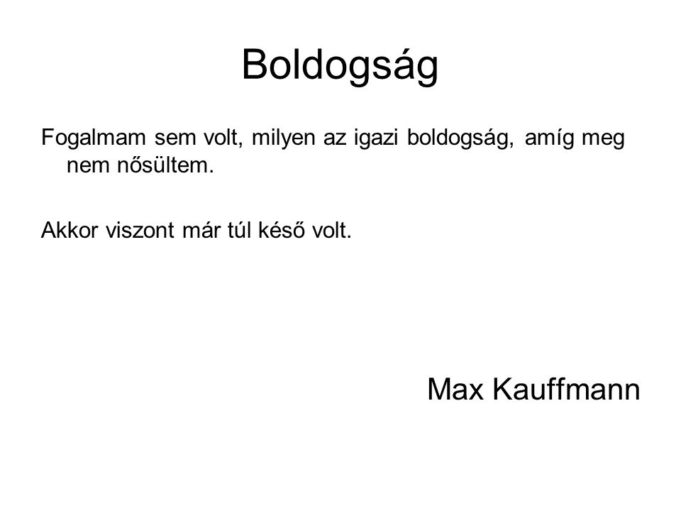 Boldogság Fogalmam sem volt, milyen az igazi boldogság, amíg meg nem nősültem. Akkor viszont már túl késő volt. Max Kauffmann