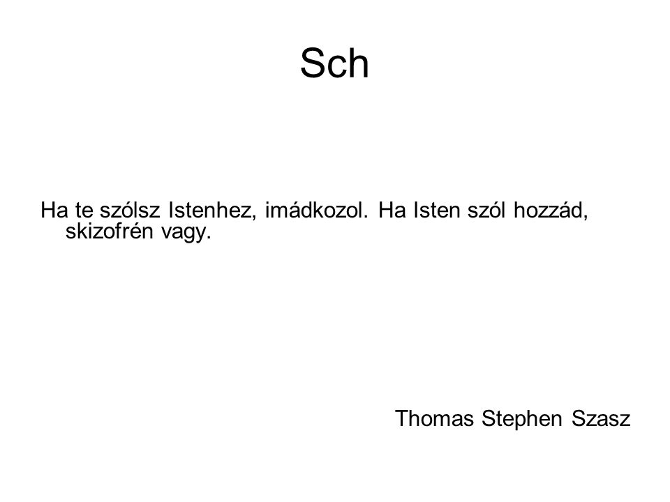 Sch Ha te szólsz Istenhez, imádkozol. Ha Isten szól hozzád, skizofrén vagy. Thomas Stephen Szasz
