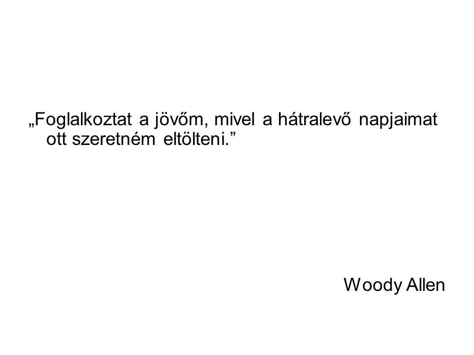 """""""Foglalkoztat a jövőm, mivel a hátralevő napjaimat ott szeretném eltölteni."""" Woody Allen"""
