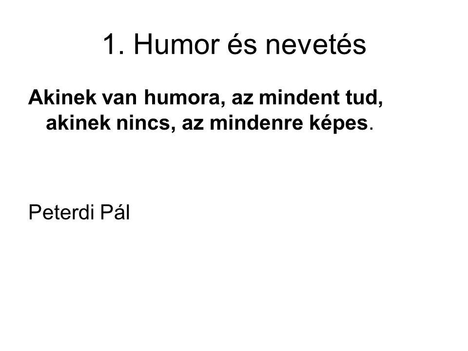 1. Humor és nevetés Akinek van humora, az mindent tud, akinek nincs, az mindenre képes. Peterdi Pál