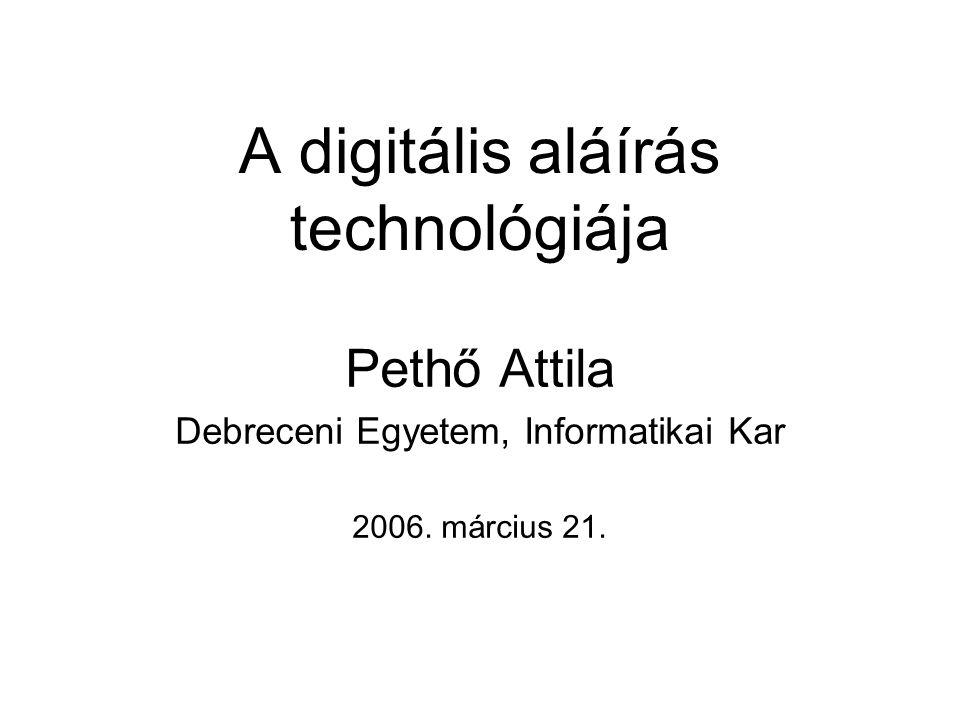 A digitális aláírás technológiája Pethő Attila Debreceni Egyetem, Informatikai Kar 2006. március 21.