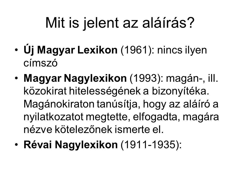 Mit is jelent az aláírás? Új Magyar Lexikon (1961): nincs ilyen címszó Magyar Nagylexikon (1993): magán-, ill. közokirat hitelességének a bizonyítéka.