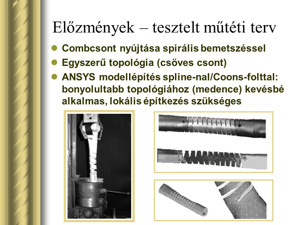 Előzmények – tesztelt műtéti terv Combcsont nyújtása spirális bemetszéssel Egyszerű topológia (csöves csont) ANSYS modellépítés spline-nal/Coons-folttal: bonyolultabb topológiához (medence) kevésbé alkalmas, lokális építkezés szükséges