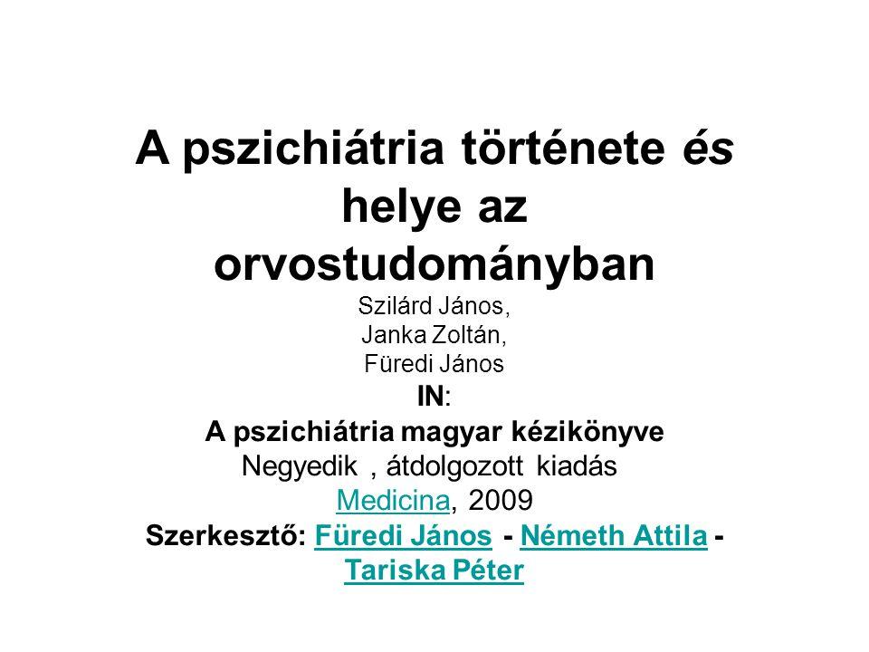 A pszichiátria története és helye az orvostudományban Szilárd János, Janka Zoltán, Füredi János IN: A pszichiátria magyar kézikönyve Negyedik, átdolgo