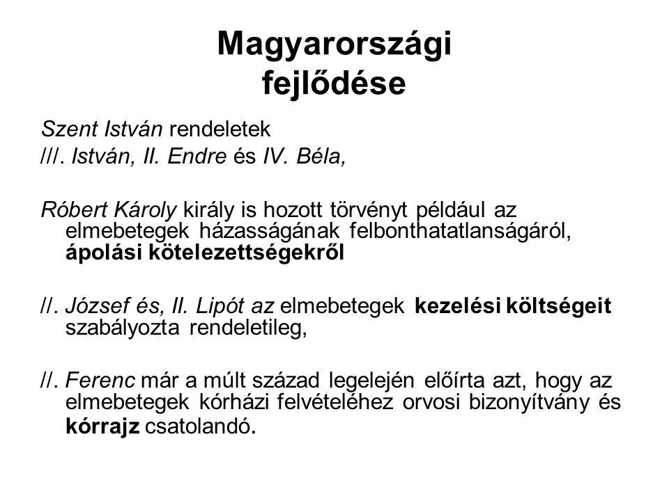 Magyarországi fejlődése Szent István rendeletek ///. István, II. Endre és IV. Béla, Róbert Károly király is hozott törvényt például az elmebetegek ház