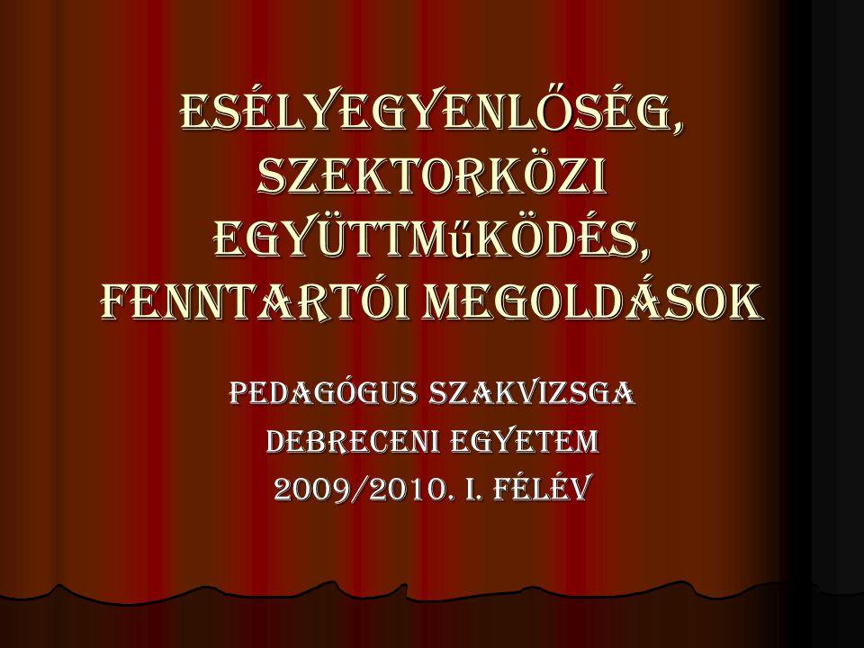 ESÉLYEGYENL Ő SÉG, Szektorközi együttm ű ködés, Fenntartói megoldások PEDAGÓGUS SZAKVIZSGA DEBRECENI EGYETEM 2009/2010. I. FÉLÉV