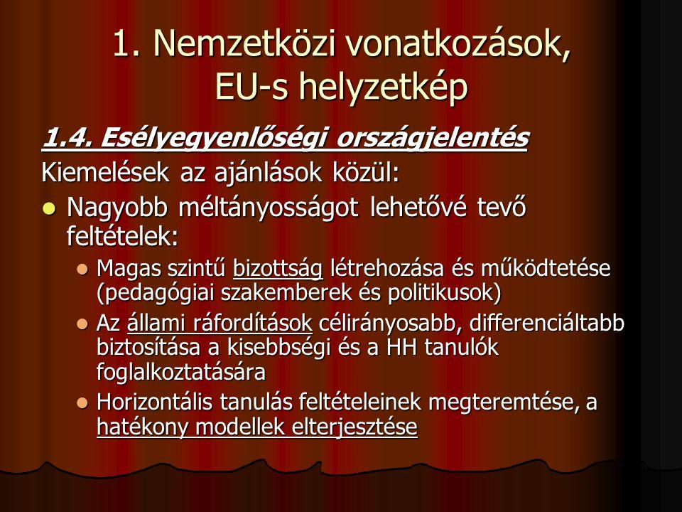 1. Nemzetközi vonatkozások, EU-s helyzetkép 1.4. Esélyegyenlőségi országjelentés Kiemelések az ajánlások közül: Nagyobb méltányosságot lehetővé tevő f