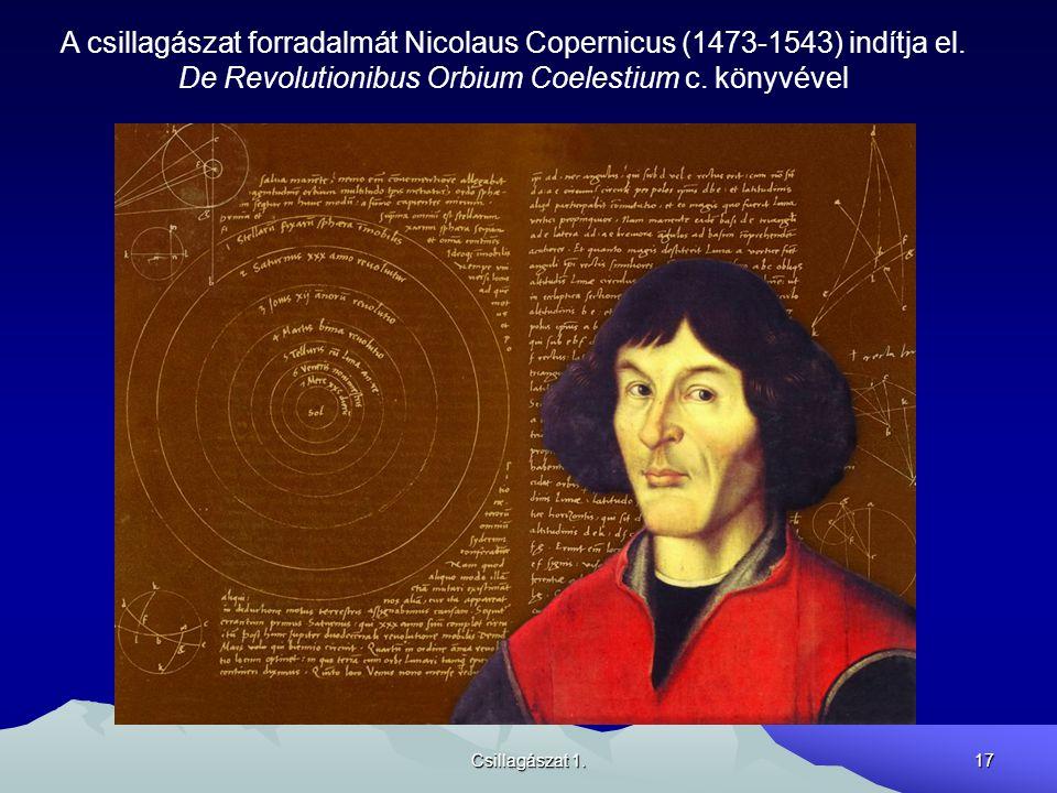 Csillagászat 1.17 A csillagászat forradalmát Nicolaus Copernicus (1473-1543) indítja el. De Revolutionibus Orbium Coelestium c. könyvével