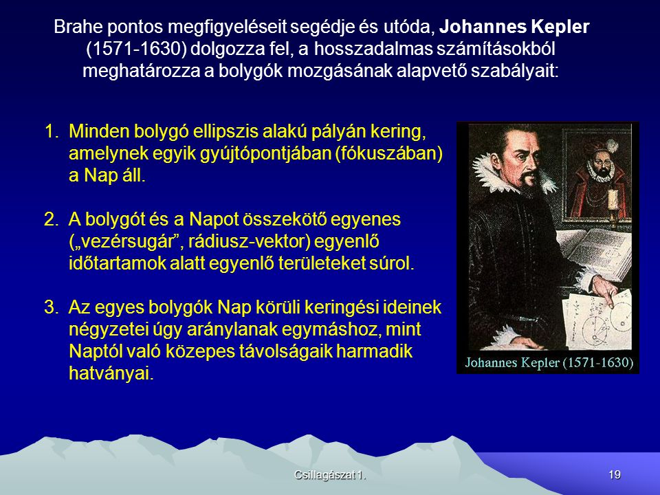Csillagászat 1.19 Brahe pontos megfigyeléseit segédje és utóda, Johannes Kepler (1571-1630) dolgozza fel, a hosszadalmas számításokból meghatározza a bolygók mozgásának alapvető szabályait: 1.Minden bolygó ellipszis alakú pályán kering, amelynek egyik gyújtópontjában (fókuszában) a Nap áll.
