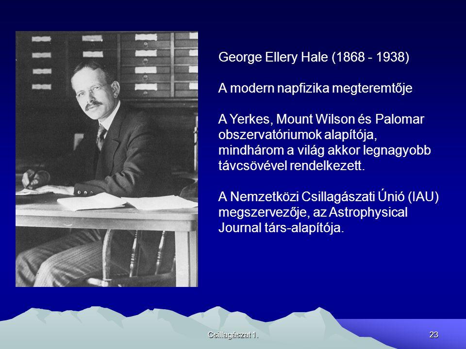 Csillagászat 1.23 George Ellery Hale (1868 - 1938) A modern napfizika megteremtője A Yerkes, Mount Wilson és Palomar obszervatóriumok alapítója, mindhárom a világ akkor legnagyobb távcsövével rendelkezett.