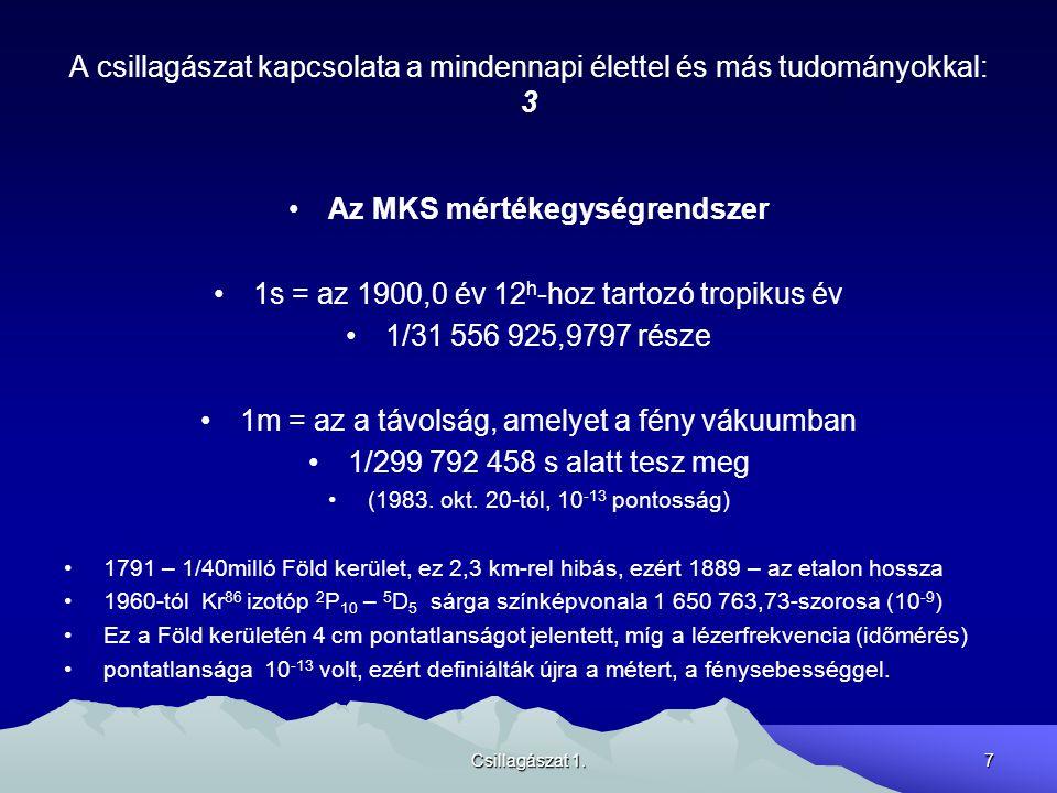 Csillagászat 1.7 A csillagászat kapcsolata a mindennapi élettel és más tudományokkal: 3 Az MKS mértékegységrendszer 1s = az 1900,0 év 12 h -hoz tartoz