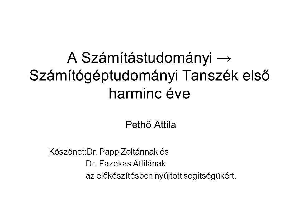 A Számítástudományi → Számítógéptudományi Tanszék első harminc éve Pethő Attila Köszönet:Dr. Papp Zoltánnak és Dr. Fazekas Attilának az előkészítésben