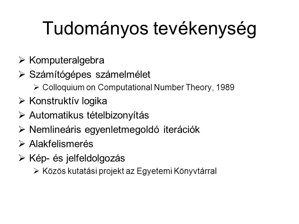 Tudományos tevékenység  Komputeralgebra  Számítógépes számelmélet  Colloquium on Computational Number Theory, 1989  Konstruktív logika  Automatik