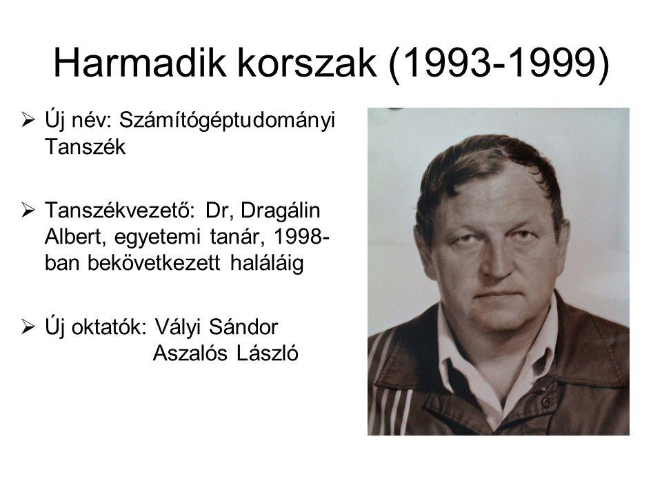 Harmadik korszak (1993-1999)  Új név: Számítógéptudományi Tanszék  Tanszékvezető: Dr, Dragálin Albert, egyetemi tanár, 1998- ban bekövetkezett halál