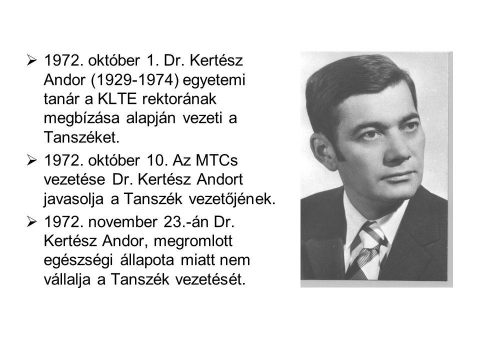  1972. október 1. Dr. Kertész Andor (1929-1974) egyetemi tanár a KLTE rektorának megbízása alapján vezeti a Tanszéket.  1972. október 10. Az MTCs ve