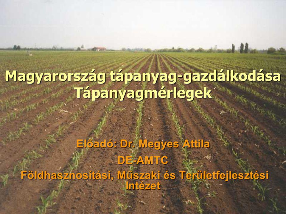 Magyarország tápanyag-gazdálkodása Tápanyagmérlegek Előadó: Dr. Megyes Attila DE-AMTC Földhasznosítási, Műszaki és Területfejlesztési Intézet Földhasz